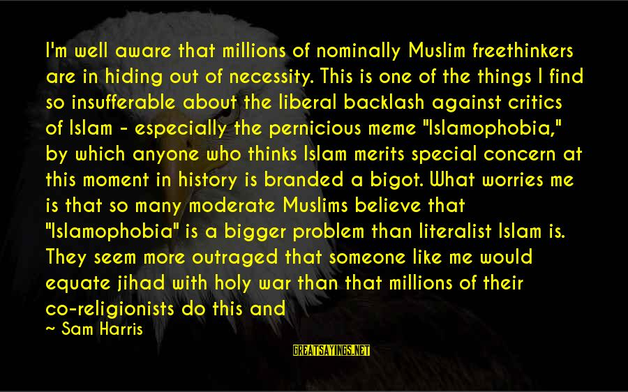 Against War Sayings By Sam Harris: I'm well aware that millions of nominally Muslim freethinkers are in hiding out of necessity.