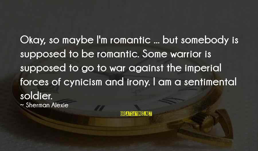 Against War Sayings By Sherman Alexie: Okay, so maybe I'm romantic ... but somebody is supposed to be romantic. Some warrior