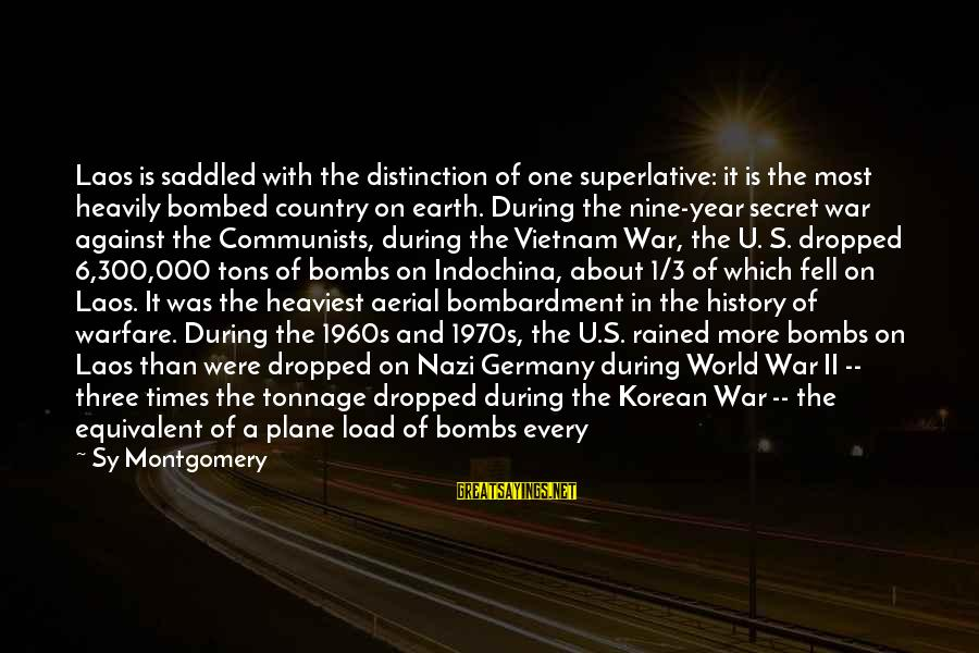 Against War Sayings By Sy Montgomery: Laos is saddled with the distinction of one superlative: it is the most heavily bombed
