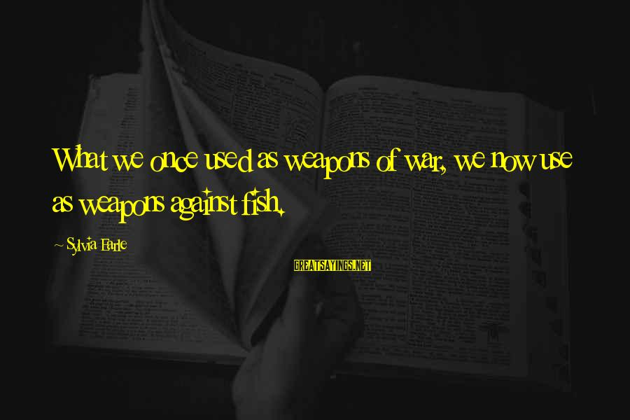 Against War Sayings By Sylvia Earle: What we once used as weapons of war, we now use as weapons against fish.