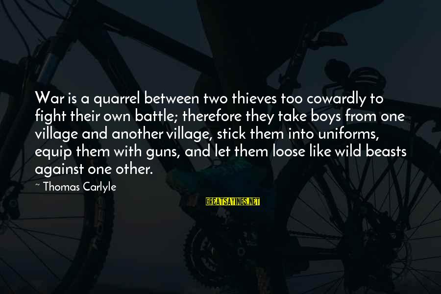 Against War Sayings By Thomas Carlyle: War is a quarrel between two thieves too cowardly to fight their own battle; therefore