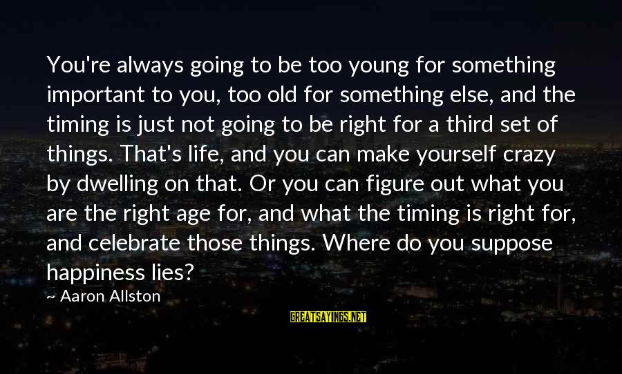 Age And Happiness Sayings By Aaron Allston: You're always going to be too young for something important to you, too old for