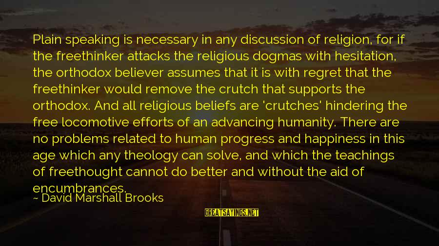 Age And Happiness Sayings By David Marshall Brooks: Plain speaking is necessary in any discussion of religion, for if the freethinker attacks the