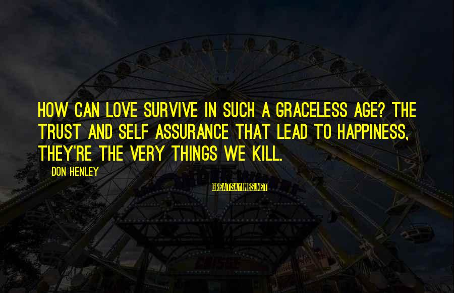 Age And Happiness Sayings By Don Henley: How can love survive in such a graceless age? The trust and self assurance that