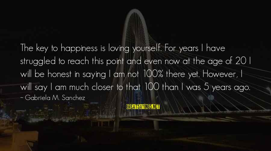 Age And Happiness Sayings By Gabriela M. Sanchez: The key to happiness is loving yourself. For years I have struggled to reach this