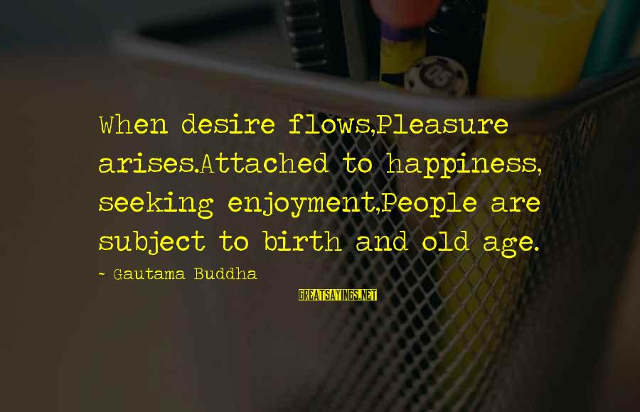 Age And Happiness Sayings By Gautama Buddha: When desire flows,Pleasure arises.Attached to happiness, seeking enjoyment,People are subject to birth and old age.