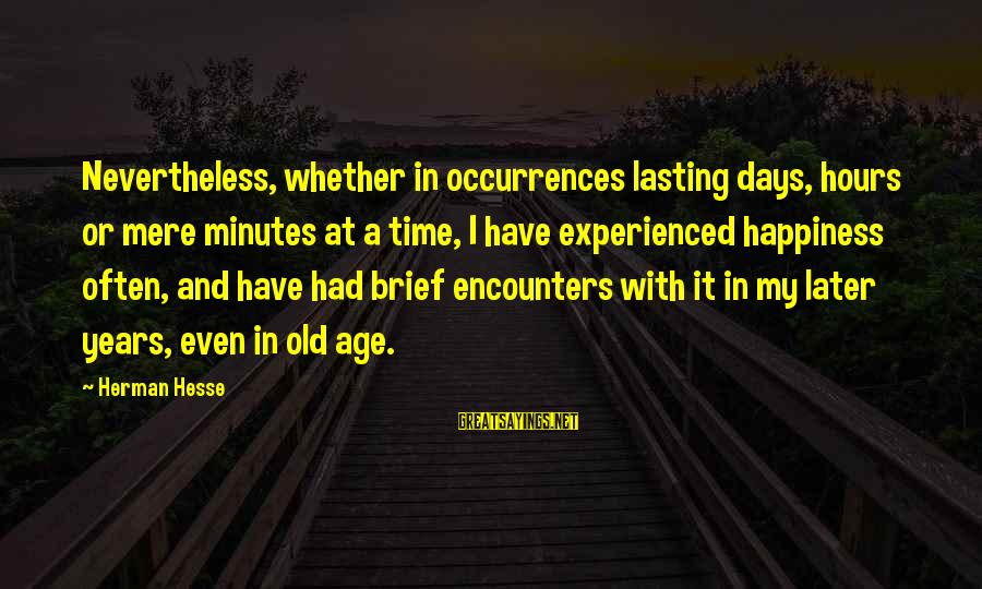 Age And Happiness Sayings By Herman Hesse: Nevertheless, whether in occurrences lasting days, hours or mere minutes at a time, I have