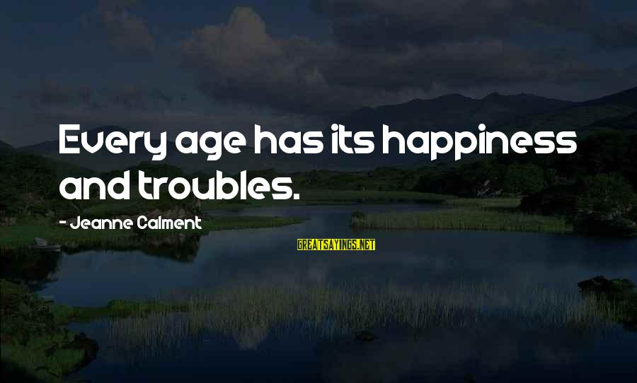 Age And Happiness Sayings By Jeanne Calment: Every age has its happiness and troubles.
