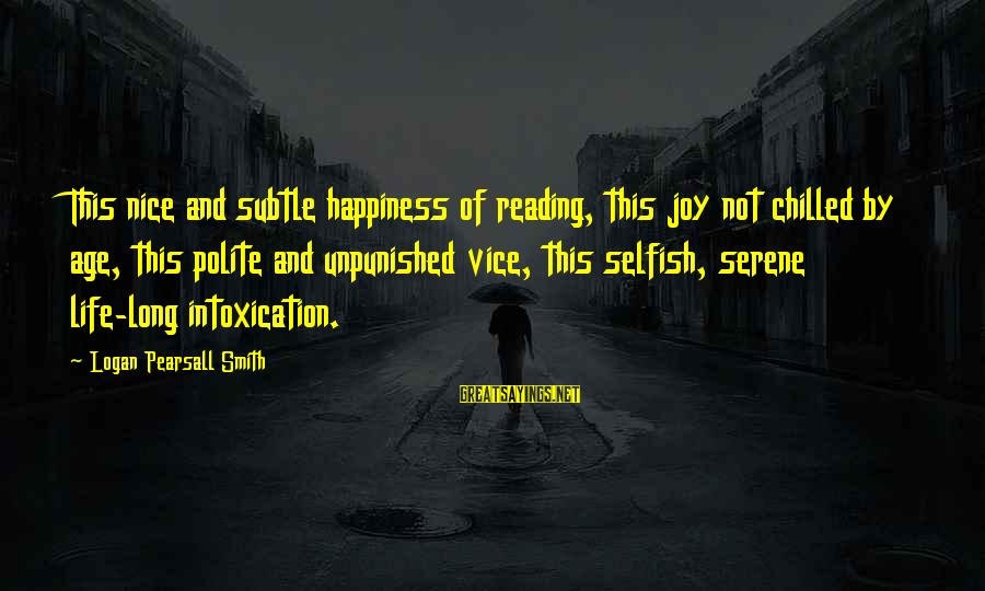 Age And Happiness Sayings By Logan Pearsall Smith: This nice and subtle happiness of reading, this joy not chilled by age, this polite