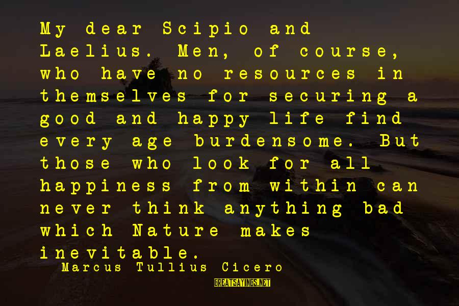 Age And Happiness Sayings By Marcus Tullius Cicero: My dear Scipio and Laelius. Men, of course, who have no resources in themselves for