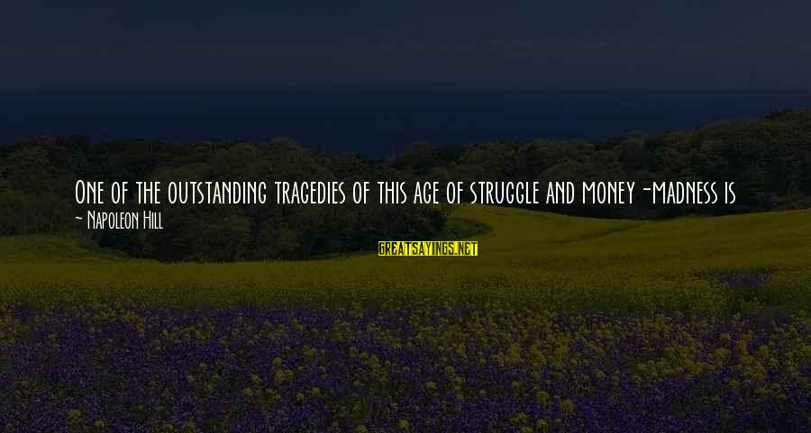 Age And Happiness Sayings By Napoleon Hill: One of the outstanding tragedies of this age of struggle and money-madness is the fact