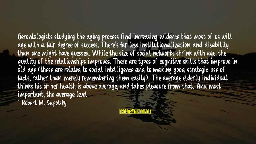 Age And Happiness Sayings By Robert M. Sapolsky: Gerontologists studying the aging process find increasing evidence that most of us will age with
