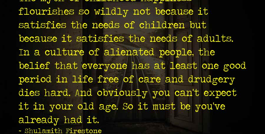 Age And Happiness Sayings By Shulamith Firestone: The myth of childhood happiness flourishes so wildly not because it satisfies the needs of
