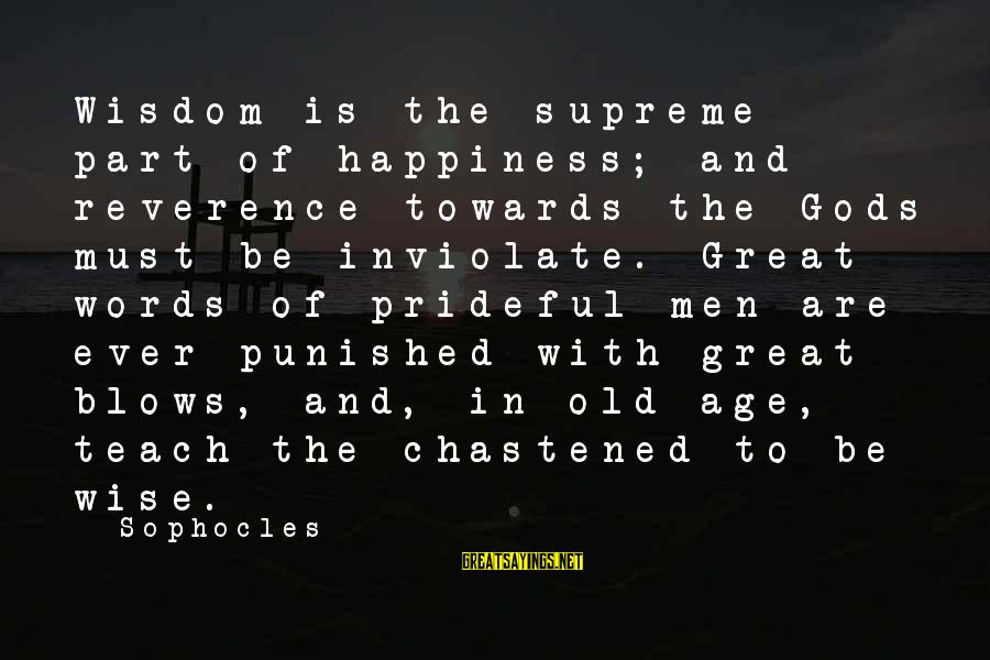 Age And Happiness Sayings By Sophocles: Wisdom is the supreme part of happiness; and reverence towards the Gods must be inviolate.