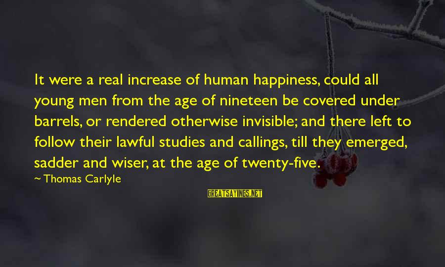 Age And Happiness Sayings By Thomas Carlyle: It were a real increase of human happiness, could all young men from the age