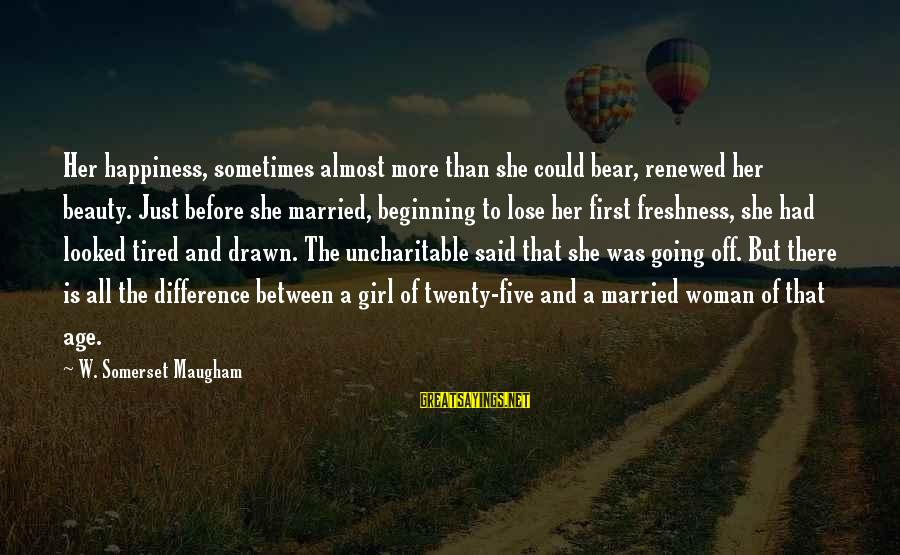 Age And Happiness Sayings By W. Somerset Maugham: Her happiness, sometimes almost more than she could bear, renewed her beauty. Just before she