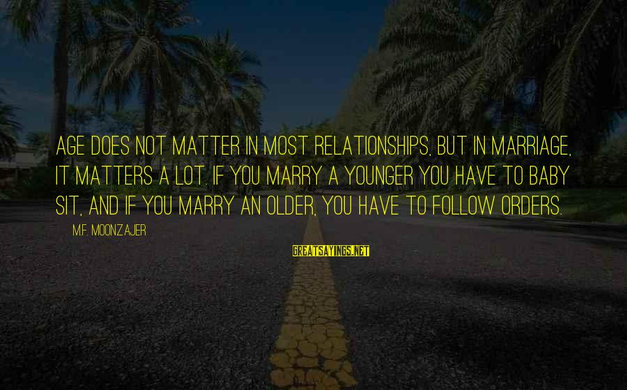 Age Does Matter In Relationships Sayings By M.F. Moonzajer: Age does not matter in most relationships, but in marriage, it matters a lot. If