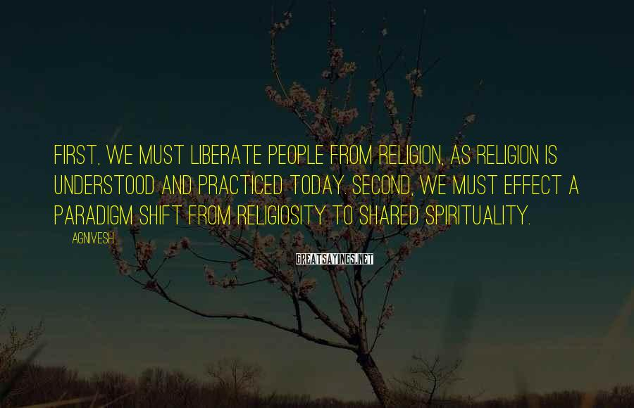 Agnivesh Sayings: First, we must liberate people from religion, as religion is understood and practiced today. Second,