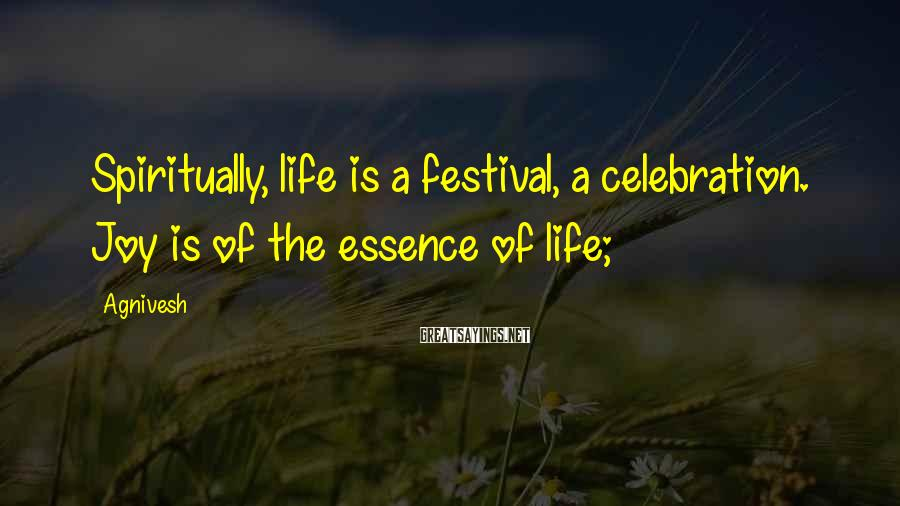 Agnivesh Sayings: Spiritually, life is a festival, a celebration. Joy is of the essence of life;