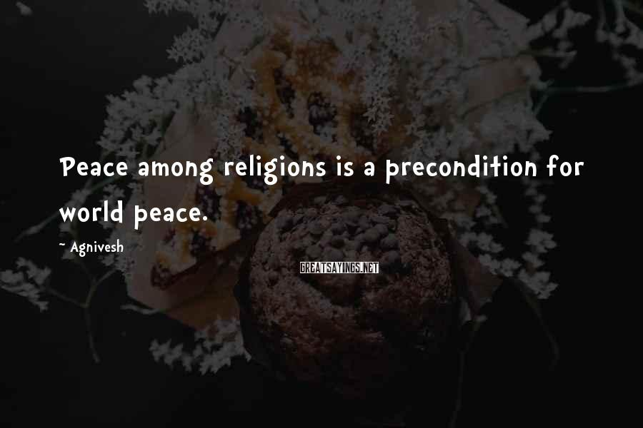 Agnivesh Sayings: Peace among religions is a precondition for world peace.