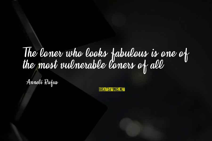 Ahhhhhhhggg Sayings By Anneli Rufus: The loner who looks fabulous is one of the most vulnerable loners of all.