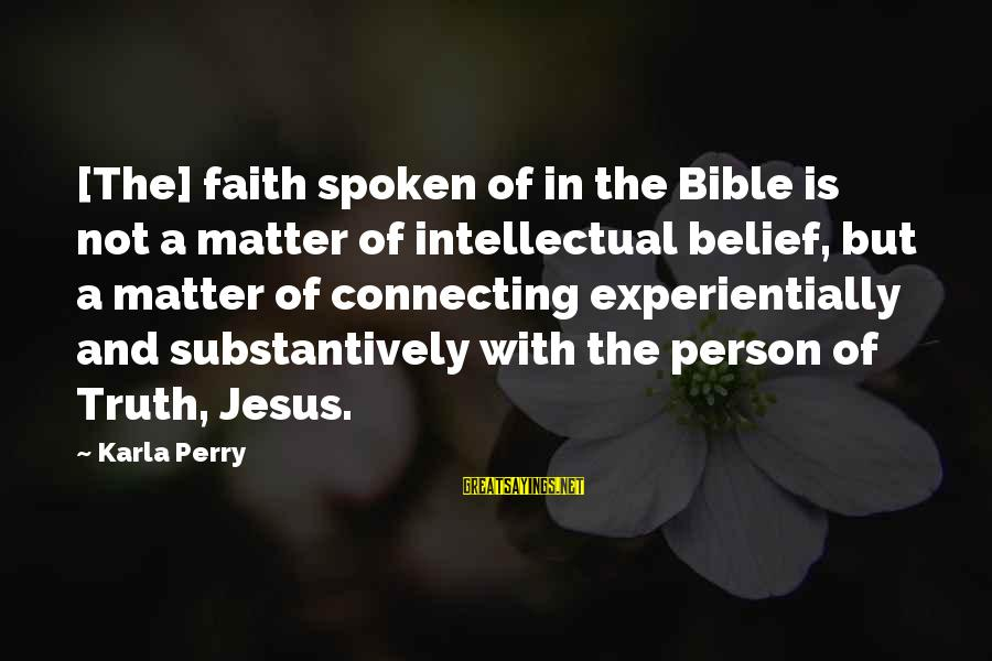 Ahhhhhhhggg Sayings By Karla Perry: [The] faith spoken of in the Bible is not a matter of intellectual belief, but