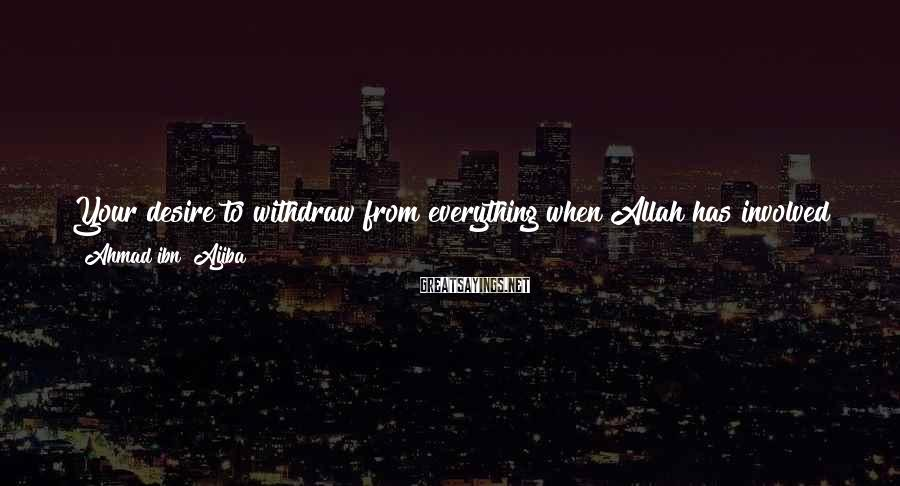 Ahmad Ibn ?Ajiba Sayings: Your desire to withdraw from everything when Allah has involved you in the world of