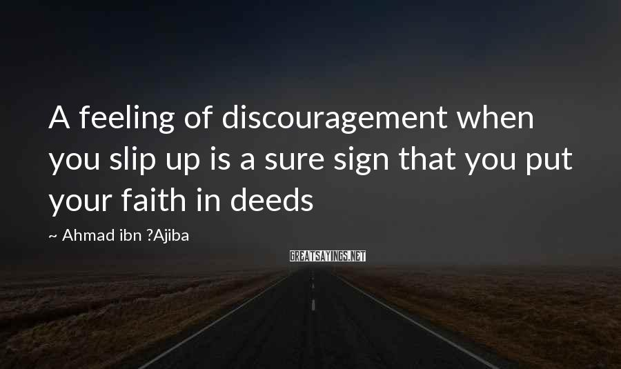 Ahmad Ibn ?Ajiba Sayings: A feeling of discouragement when you slip up is a sure sign that you put