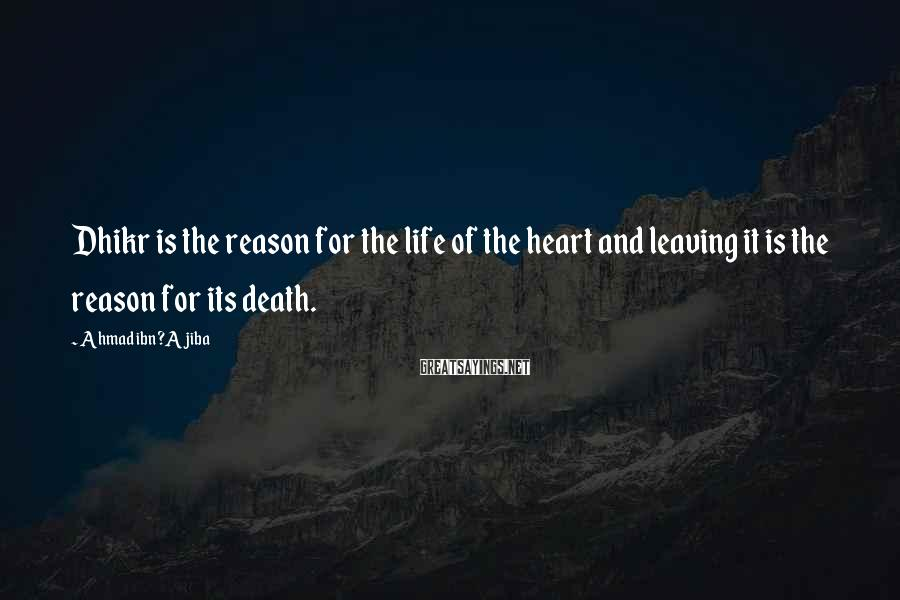 Ahmad Ibn ?Ajiba Sayings: Dhikr is the reason for the life of the heart and leaving it is the