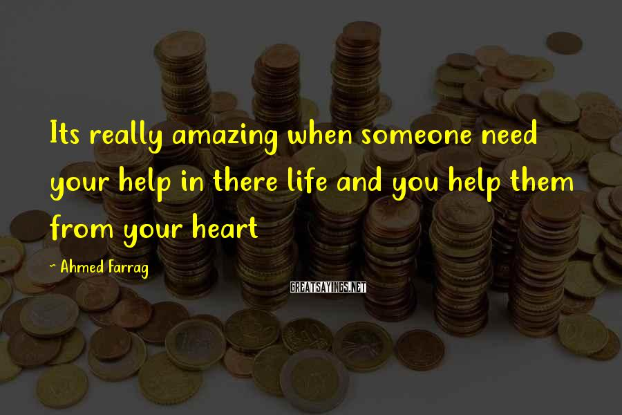 Ahmed Farrag Sayings: Its really amazing when someone need your help in there life and you help them