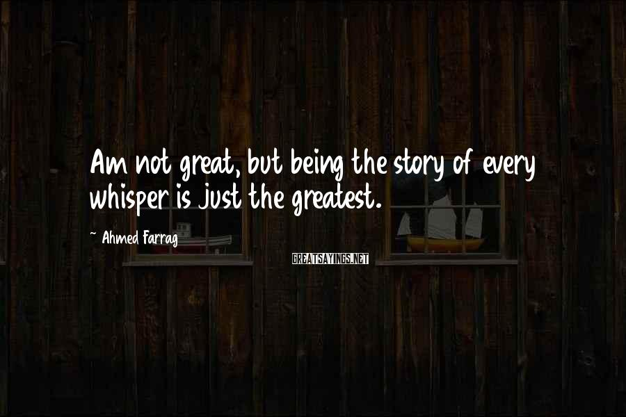 Ahmed Farrag Sayings: Am not great, but being the story of every whisper is just the greatest.