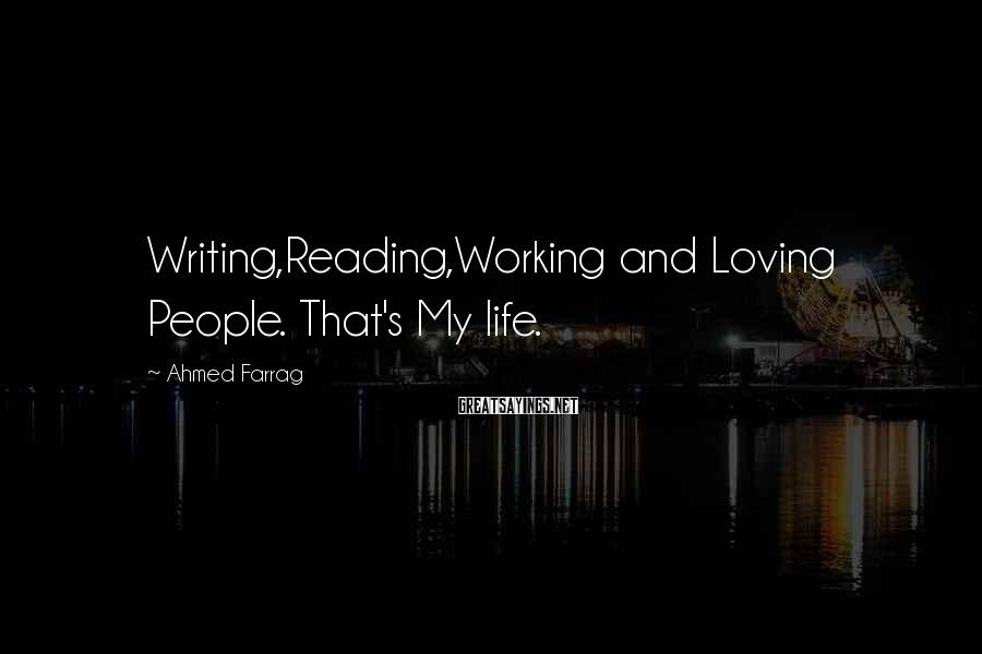 Ahmed Farrag Sayings: Writing,Reading,Working and Loving People. That's My life.