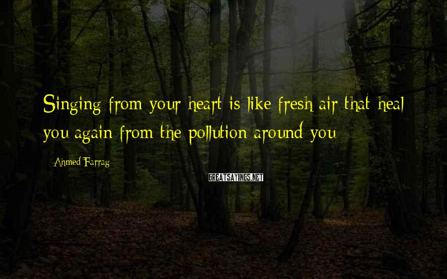 Ahmed Farrag Sayings: Singing from your heart is like fresh air that heal you again from the pollution