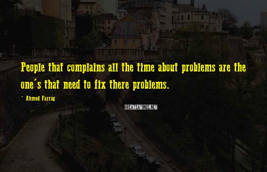 Ahmed Farrag Sayings: People that complains all the time about problems are the one's that need to fix