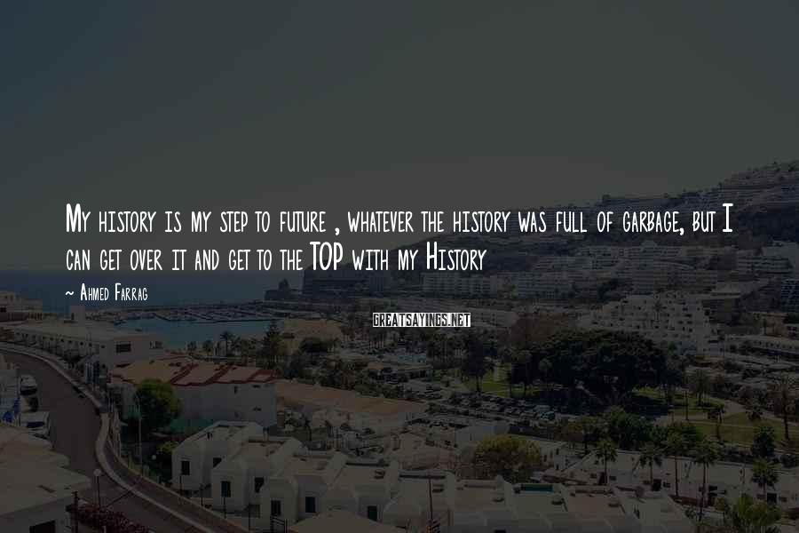 Ahmed Farrag Sayings: My history is my step to future , whatever the history was full of garbage,
