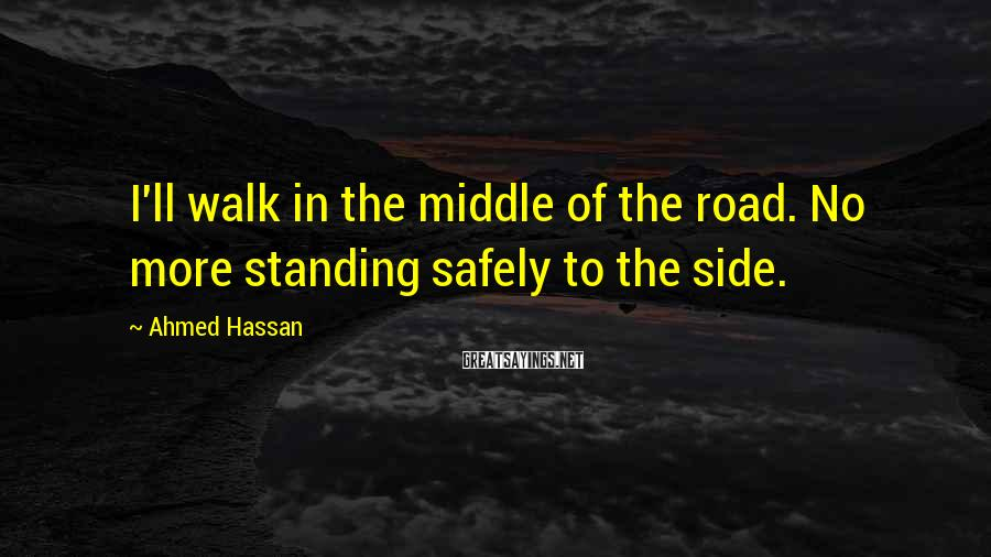 Ahmed Hassan Sayings: I'll walk in the middle of the road. No more standing safely to the side.