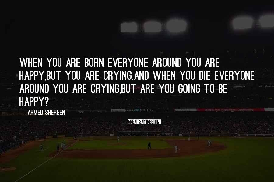 Ahmed Shereen Sayings: When you are born everyone around you are happy,but you are crying.and when you die