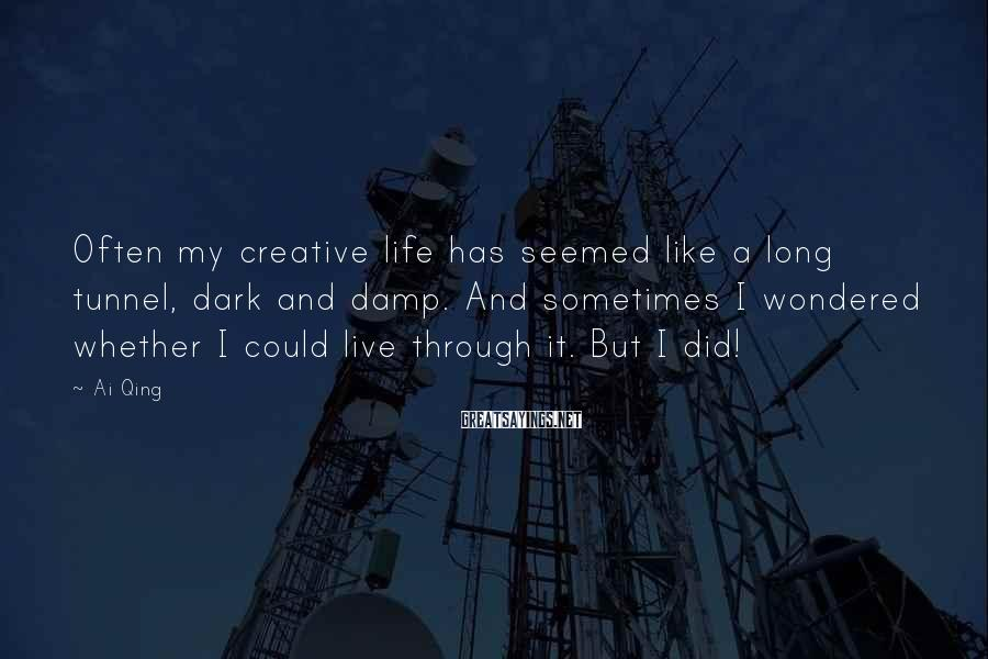Ai Qing Sayings: Often my creative life has seemed like a long tunnel, dark and damp. And sometimes