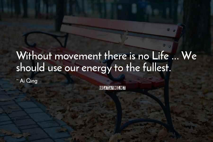 Ai Qing Sayings: Without movement there is no Life ... We should use our energy to the fullest.