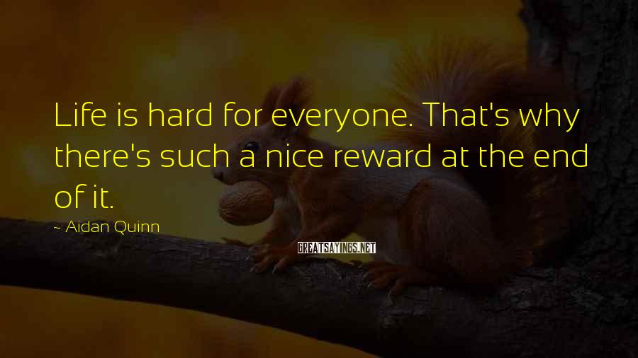 Aidan Quinn Sayings: Life is hard for everyone. That's why there's such a nice reward at the end
