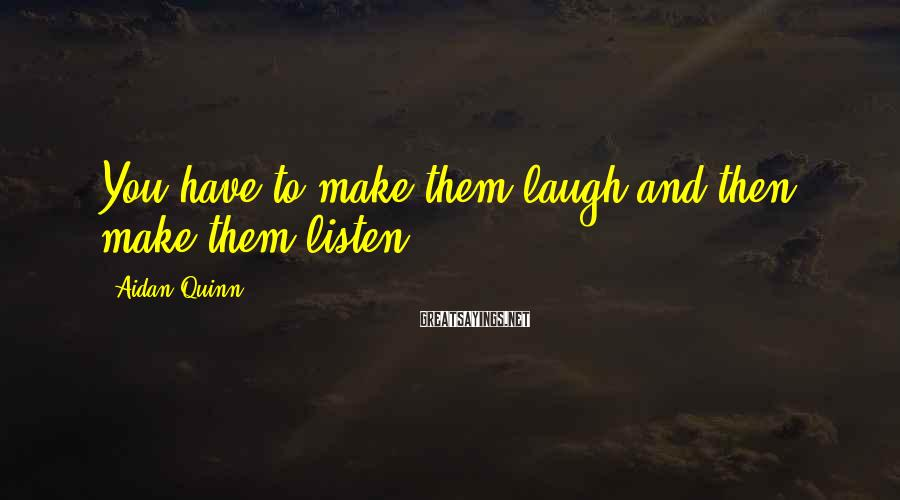 Aidan Quinn Sayings: You have to make them laugh and then make them listen.