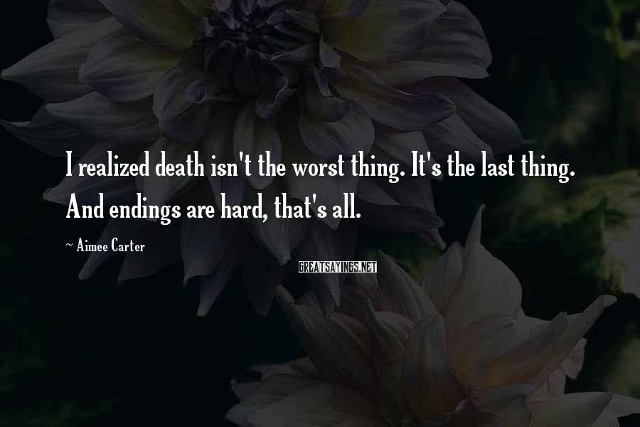 Aimee Carter Sayings: I realized death isn't the worst thing. It's the last thing. And endings are hard,
