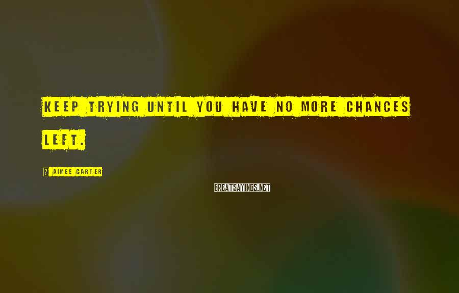 Aimee Carter Sayings: Keep trying until you have no more chances left.