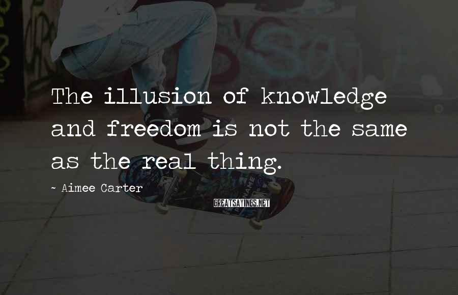Aimee Carter Sayings: The illusion of knowledge and freedom is not the same as the real thing.