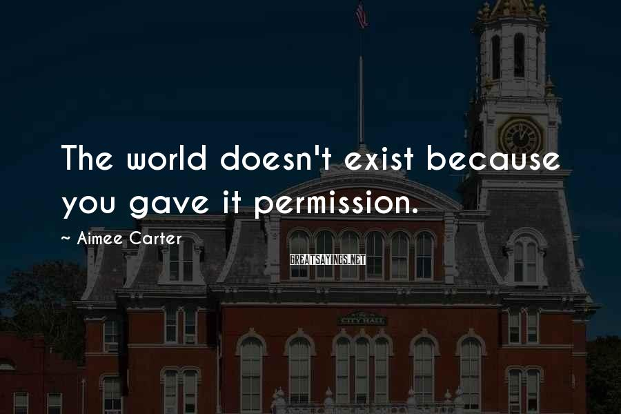 Aimee Carter Sayings: The world doesn't exist because you gave it permission.