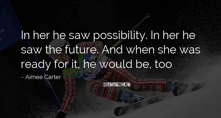 Aimee Carter Sayings: In her he saw possibility. In her he saw the future. And when she was