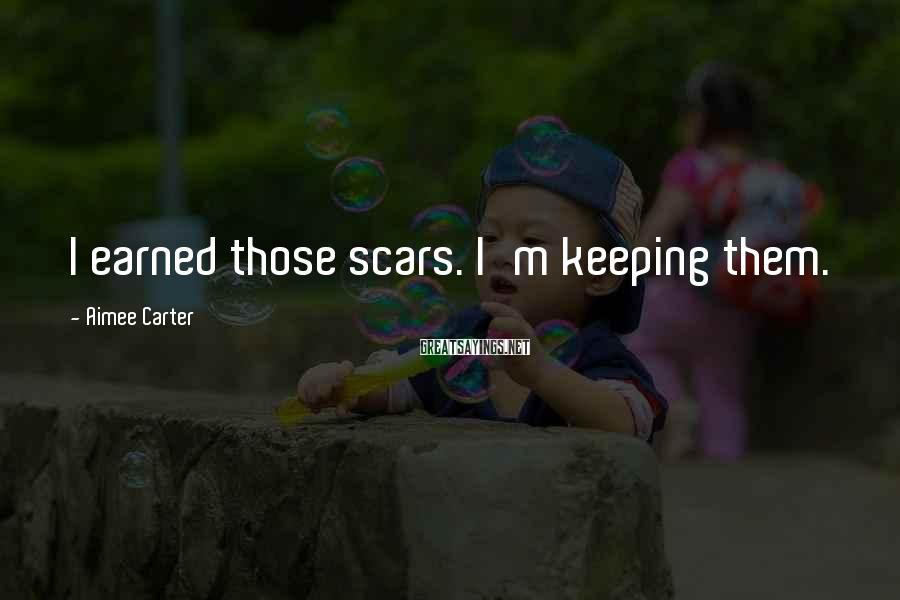 Aimee Carter Sayings: I earned those scars. I'm keeping them.