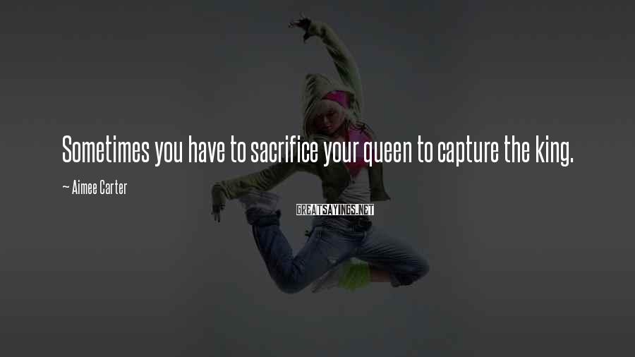 Aimee Carter Sayings: Sometimes you have to sacrifice your queen to capture the king.