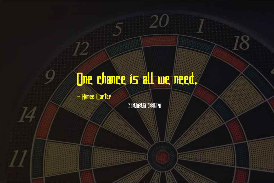 Aimee Carter Sayings: One chance is all we need.