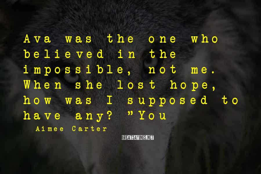 Aimee Carter Sayings: Ava was the one who believed in the impossible, not me. When she lost hope,